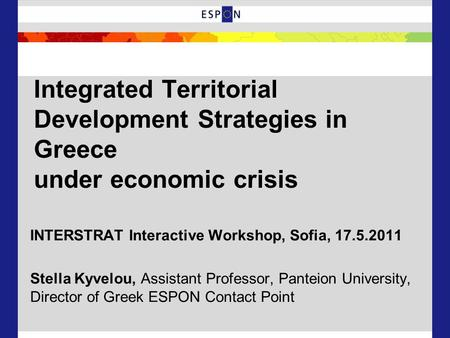 Integrated Territorial Development Strategies in Greece under economic crisis INTERSTRAT Interactive Workshop, Sofia, 17.5.2011 Stella Kyvelou, Assistant.