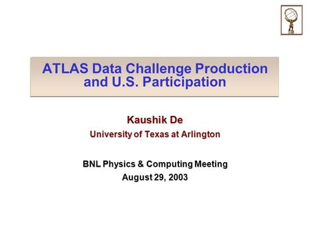 ATLAS Data Challenge Production and U.S. Participation Kaushik De University of Texas at Arlington BNL Physics & Computing Meeting August 29, 2003.