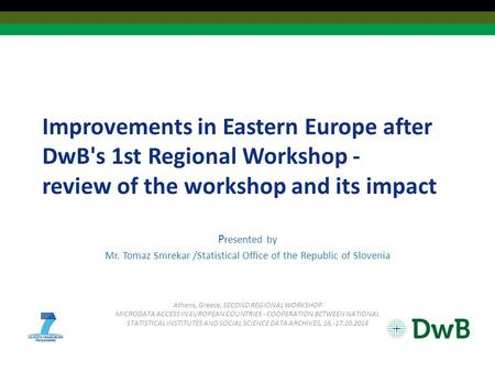 Improvements in Eastern Europe after DwB's 1st Regional Workshop - review of the workshop and its impact P resented by Mr. Tomaz Smrekar /Statistical Office.
