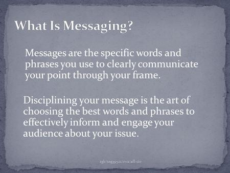 Messages are the specific words and phrases you use to clearly communicate your point through your frame. rgb/tng39521/cwa/afl-cio Disciplining your message.