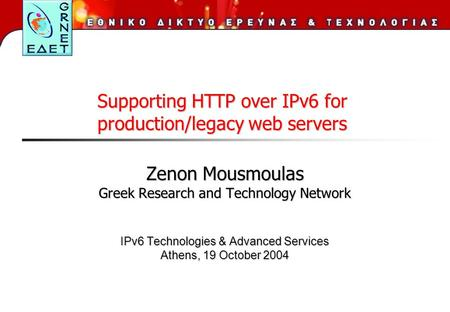 Zenon Mousmoulas Greek Research and Technology Network IPv6 Technologies & Advanced Services Athens, 19 October 2004 Supporting HTTP over IPv6 for production/legacy.