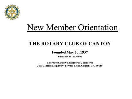 Four Avenues of Service New Member Orientation THE ROTARY CLUB OF CANTON Founded May 20, 1937 Tuesdays at 12:00 PM Cherokee County Chamber of Commerce.