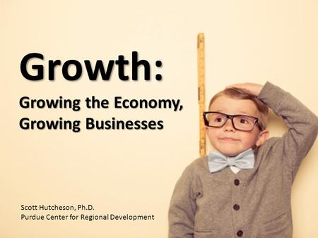 Growth: Growing the Economy, Growing Businesses Scott Hutcheson, Ph.D. Purdue Center for Regional Development.