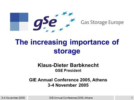 3-4 November 2005GIE Annual Conference 2005, Athens1 The increasing importance of storage Klaus-Dieter Barbknecht GSE President GIE Annual Conference 2005,