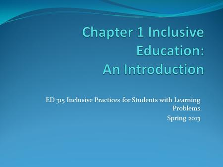 ED 315 Inclusive Practices for Students with Learning Problems Spring 2013.