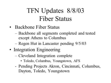 TFN Updates 8/8/03 Fiber Status Backbone Fiber Status –Backbone all segments completed and tested except Athens to Columbus –Regen Hut in Lancaster pending.