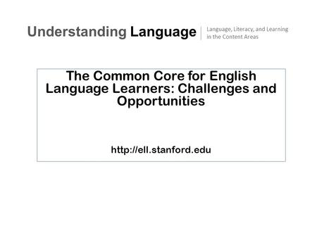 The Common Core for English Language Learners: Challenges and Opportunities  Understanding Language Language, Literacy, and Learning.