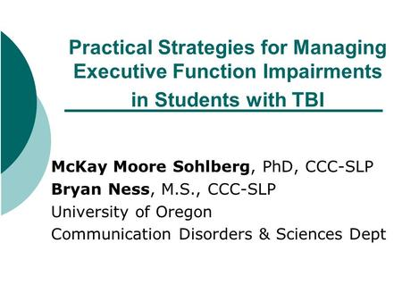 Practical Strategies for Managing Executive Function Impairments in Students with TBI McKay Moore Sohlberg, PhD, CCC-SLP Bryan Ness, M.S., CCC-SLP University.