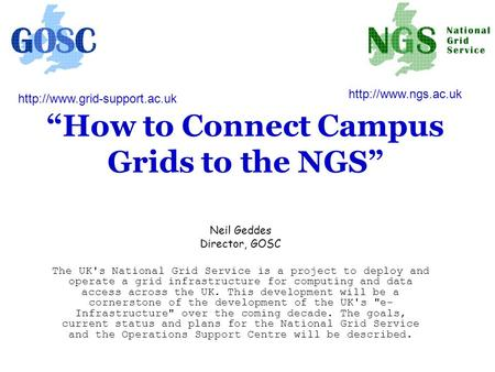 """How to Connect Campus Grids to the NGS"" Neil Geddes Director, GOSC The UK's National Grid Service is a project to deploy and operate a grid infrastructure."