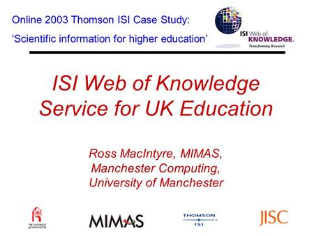 ISI Web of Knowledge Service for UK Education Ross MacIntyre, MIMAS, Manchester Computing, University of Manchester Online 2003 Thomson ISI Case Study: