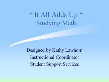 """ It All Adds Up "" Studying Math Designed by Kathy Lawhorn Instructional Coordinator Student Support Services."