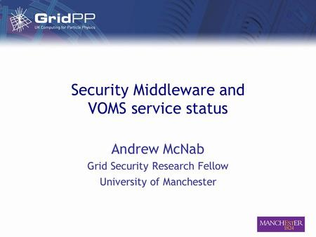 Security Middleware and VOMS service status Andrew McNab Grid Security Research Fellow University of Manchester.