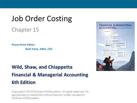 Job Order Costing Chapter 15 PowerPoint Editor: Beth Kane, MBA, CPA Copyright © 2016 McGraw-Hill Education. All rights reserved. No reproduction or distribution.
