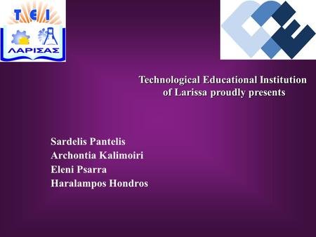 Sardelis Pantelis Archontia Kalimoiri Eleni Psarra Haralampos Hondros Technological Educational Institution of Larissa proudly presents of Larissa proudly.