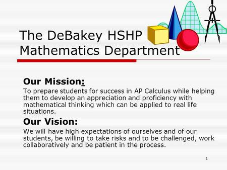 1 The DeBakey HSHP Mathematics Department Our Mission: To prepare students for success in AP Calculus while helping them to develop an appreciation and.