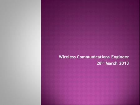 Wireless Communications Engineer 28 th March 2013.