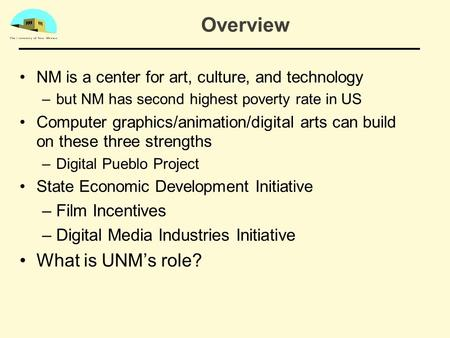 Overview NM is a center for art, culture, and technology –but NM has second highest poverty rate in US Computer graphics/animation/digital arts can build.