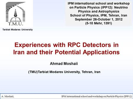 Experiences with RPC Detectors in Iran and their Potential Applications Tarbiat Modares University Ahmad Moshaii A. Moshaii, IPM international school and.