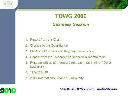 Meeting? TDWG 2009 Adrian Rissone, TDWG Secretary - 1.Report from the Chair 2.Change to the Constitution 3.Election of Officers and.