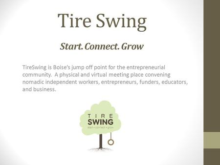 Tire Swing Start. Connect. Grow TireSwing is Boise's jump off point for the entrepreneurial community. A physical and virtual meeting place convening nomadic.