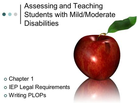 Assessing and Teaching Students with Mild/Moderate Disabilities Chapter 1 IEP Legal Requirements Writing PLOPs.