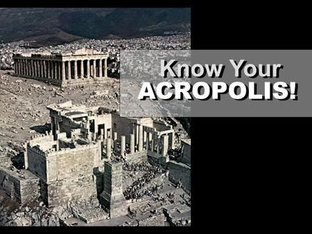 ACROPOLIS! Know Your. ACROPOLIS FACTS: Established for the patron Goddess Athena as early as the Archaic period (650-480 BC) THREE MAJOR SITES: PARTHENON.