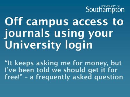 "Off campus access to journals using your University login ""It keeps asking me for money, but I've been told we should get it for free!"" – a frequently."