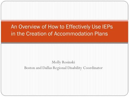 Molly Rosinski Boston and Dallas Regional Disability Coordinator An Overview of How to Effectively Use IEPs in the Creation of Accommodation Plans.