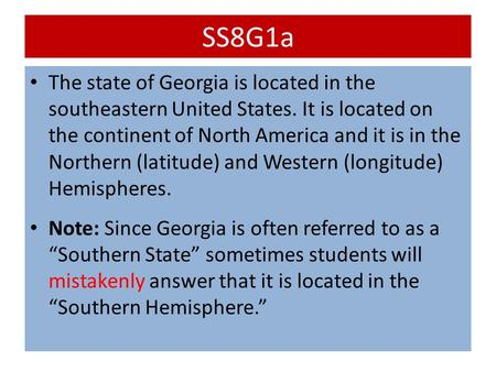 SS8G1a The state of Georgia is located in the southeastern United States. It is located on the continent of North America and it is in the Northern (latitude)