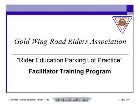 "Facilitator Training Program (Version 4.08)© April 2008 ""Rider Education Parking Lot Practice"" Facilitator Training Program Gold Wing Road Riders Association."