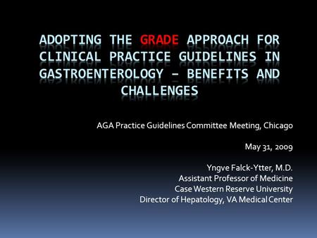 AGA Practice Guidelines Committee Meeting, Chicago May 31, 2009 Yngve Falck-Ytter, M.D. Assistant Professor of Medicine Case Western Reserve University.