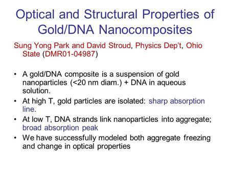 Optical and Structural Properties of Gold/DNA Nanocomposites Sung Yong Park and David Stroud, Physics Dep't, Ohio State (DMR01-04987) A gold/DNA composite.