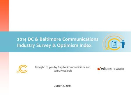 2014 DC & Baltimore Communications Industry Survey & Optimism Index Brought to you by Capitol Communicator and WBA Research June 12, 2014.