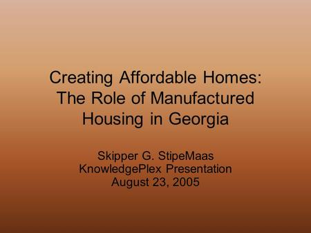 Creating Affordable Homes: The Role of Manufactured Housing in Georgia Skipper G. StipeMaas KnowledgePlex Presentation August 23, 2005.