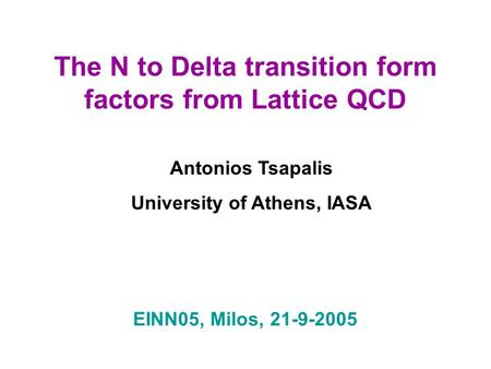 The N to Delta transition form factors from Lattice QCD Antonios Tsapalis University of Athens, IASA EINN05, Milos, 21-9-2005.