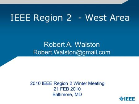 IEEE Region 2 - West Area Robert A. Walston 2010 IEEE Region 2 Winter Meeting 21 FEB 2010 Baltimore, MD.