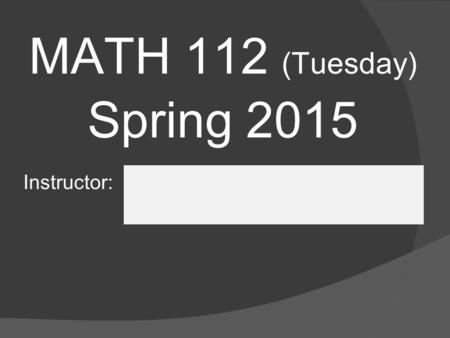 MATH 112 (Tuesday) Spring 2015 Instructor:. Syllabus Keep your copy of the syllabus handy  Questions will arise throughout the semester  Answers can.