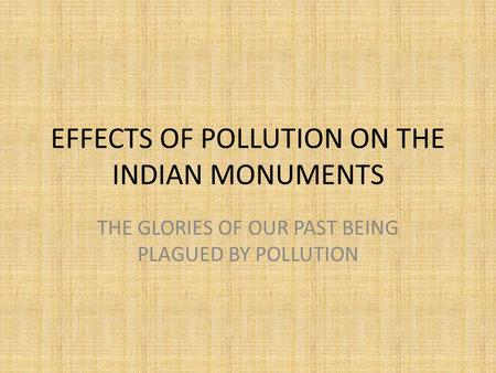 EFFECTS OF POLLUTION ON THE INDIAN MONUMENTS THE GLORIES OF OUR PAST BEING PLAGUED BY POLLUTION.