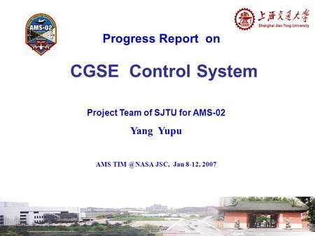 Progress Report on CGSE Control System Project Team of SJTU for AMS-02 Yang Yupu AMS JSC, Jan 8-12, 2007.
