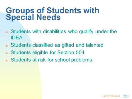 Jump to first page Groups of Students with Special Needs n Students with disabilities who qualify under the IDEA n Students classified as gifted and talented.