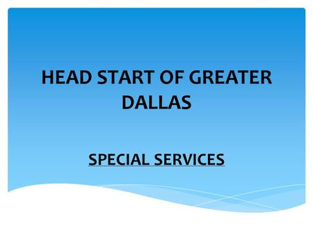 HEAD START OF GREATER DALLAS SPECIAL SERVICES. Our content area educates staff and parents in understanding child growth development and in appreciating.