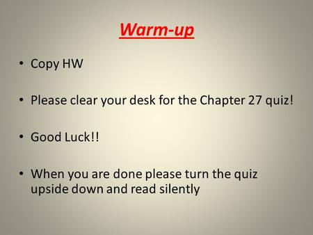 Warm-up Copy HW Please clear your desk for the Chapter 27 quiz! Good Luck!! When you are done please turn the quiz upside down and read silently.