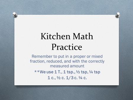 Kitchen Math Practice Remember to put in a proper or mixed fraction, reduced, and with the correctly measured amount **We use 1 T., 1 tsp., ½ tsp, ¼ tsp.