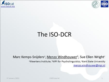Www.isocat.org The ISO-DCR 17 January /20111CMDI tutorial Marc Kemps-Snijders a, Menzo Windhouwer b, Sue Ellen Wright c a Meertens Institute, b MPI for.
