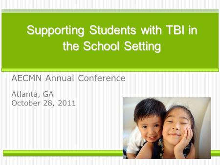 Supporting Students with TBI in the School Setting AECMN Annual Conference Atlanta, GA October 28, 2011.