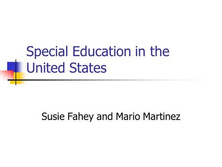 Special Education in the United States Susie Fahey and Mario Martinez.
