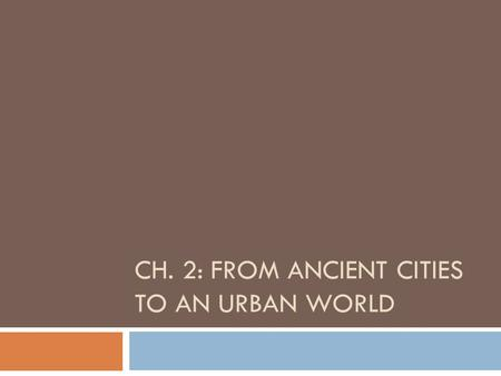 CH. 2: FROM ANCIENT CITIES TO AN URBAN WORLD. Categories in ancient period and rapid industrialization  Increase in scale of human settlements and consequences.