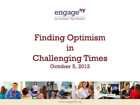 Www.engageNY.org Finding Optimism in Challenging Times October 5, 2012.