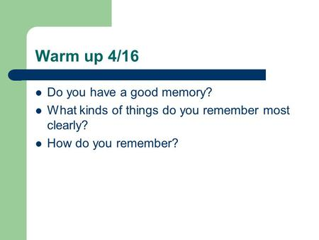 Warm up 4/16 Do you have a good memory? What kinds of things do you remember most clearly? How do you remember?