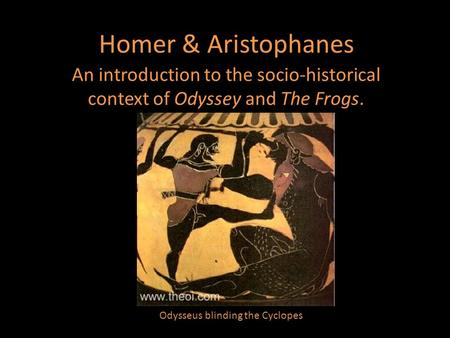 Homer & Aristophanes An introduction to the socio-historical context of Odyssey and The Frogs. Odysseus blinding the Cyclopes.